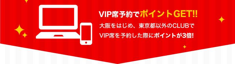 VIP席予約でポイントGET!! 大阪をはじめ、東京都以外のCLUBでVIP席を予約した際にポイントが3倍!