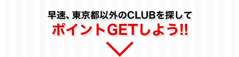 早速、東京都以外のCLUBを探してポイントGETしよう!!