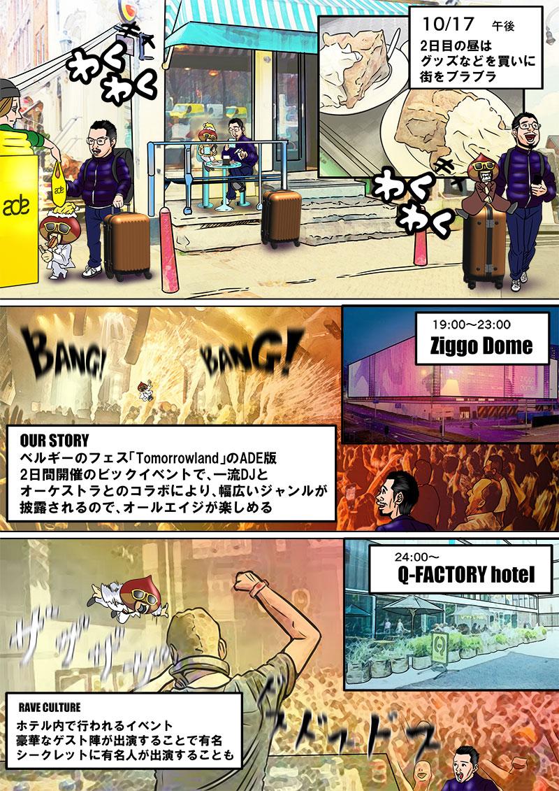 10/17午後 2日目の昼はグッズなどを買いに街をブラブラ  19:00〜23:00 Ziggo Dome OUR STORY ベルギーのフェス「Tomorrowland」のADE版 2日間開催のビックイベントで、一流DJとオーケストラとのコラボにより、幅広いジャンルが披露されるので、オールエイジが楽しめる。  24:00〜 Q-FACTORY hotel RAVE CULTURE ホテル内で行われるイベント 豪華なゲスト陣が出演することで有名 シークレットに有名人が出演することも
